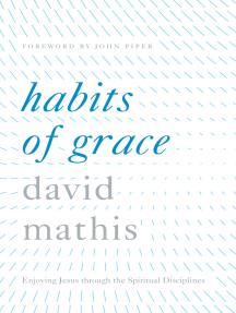 Habits of Grace: Enjoying Jesus through the Spiritual Disciplines