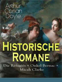 Historische Romane: Die Réfugiés + Onkel Bernac + Micah Clarke: Abenteuerromane aus der Feder des Sherlock Holmes-Erfinder Arthur Conan Doyle