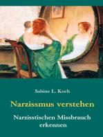 Narzissmus verstehen - Narzisstischen Missbrauch erkennen: Die Narzisstische Persönlichkeitsstörung in ihren Ursachen und Auswirkungen