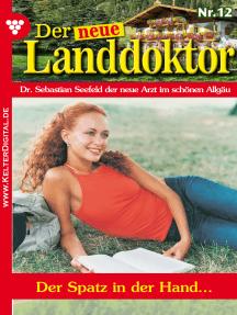 Der neue Landdoktor 12 – Arztroman: Der Spatz in der Hand …