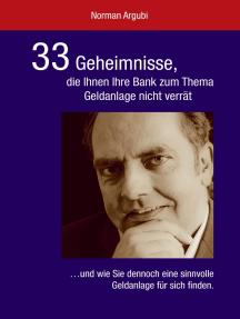 33 Geheimnisse, die Ihnen Ihre Bank zum Thema Geldanlage nicht verrät: ...und wie Sie dennoch eine sinnvolle Geldanlage für sich finden.