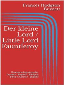 Der kleine Lord / Little Lord Fauntleroy (Zweisprachige Ausgabe: Deutsch - Englisch / Bilingual Edition: German - English)