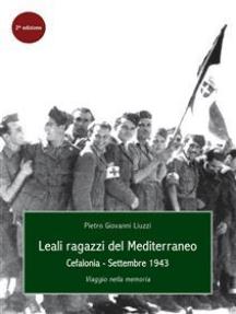 Leali Ragazzi del Mediterraneo. Cefalonia, settembre 1943. Viaggio nella memoria