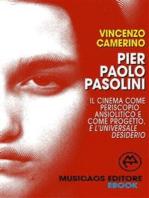Pier Paolo Pasolini. Il cinema come periscopio ansiolitico e come progetto, e l'universale desiderio