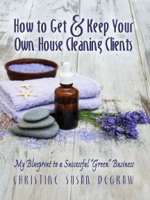 """How to Get & Keep Your Own House Cleaning Clients: My Blueprint to a Successful """"Green"""" Business"""