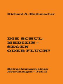 Die Schulmedizin - Segen oder Fluch?: Betrachtungen eines Abtrünnigen, Teil 2