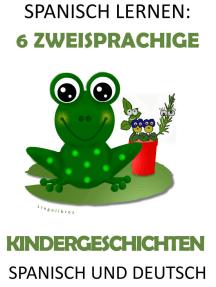 Spanisch Lernen: 6 Zweisprachige Kindergeschichten in Spanisch Und Deutsch