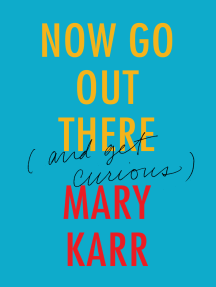 Now Go Out There: (and Get Curious)