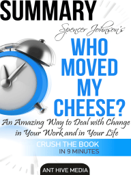 Dr. Spencer Johnson's Who Moved My Cheese? An Amazing Way to Deal with Change in Your Work and in Your Life Summary