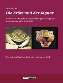 Die Kröte und der Jaguar: Erfahrungsberichte zur Erforschung einer visionären Medizin - Bufo alvarius und 5-MeO-DMT