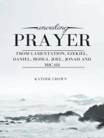 Unveiling Prayer From Lamentation, Ezekiel, Daniel, Hosea, Joel, Jonah and Micah