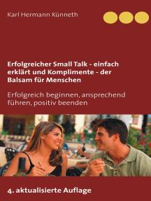 Erfolgreicher Small Talk - einfach erklärt / Komplimente - der Balsam für Menschen: Erfolgreich beginnen, ansprechend führen, positiv beenden