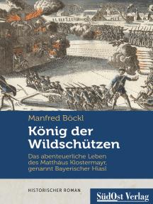 König der Wildschützen: Das abenteuerliche Leben des Matthäus Klostermayr, genannt Bayerischer Hiasl