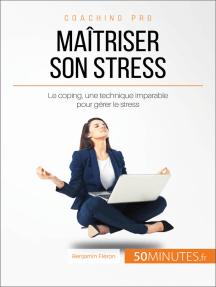 Maîtriser son stress: Le coping, une technique imparable pour gérer le stress