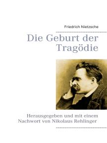 Die Geburt der Tragödie: Herausgegeben und mit einem Nachwort von Nikolaus Rehlinger