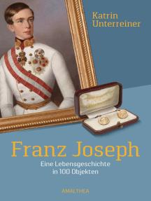 Franz Joseph: Eine Lebensgeschichte in 100 Objekten