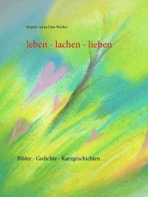 leben - lachen - lieben: Bilder - Gedichte - Kurzgeschichten