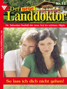 Der neue Landdoktor 15 – Arztroman: So lass ich dich nicht gehen!