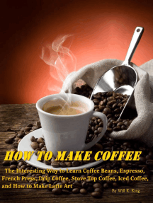How to Make Coffee: The Interesting Way to Learn Coffee Beans, Espresso, French Press, Drip Coffee, Stove Top Coffee, Iced Coffee, and How to Make Latte Art