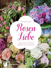 Rosen-Liebe: Ideen für Sträuße, Kränze und Gestecke