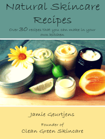 Natural Skincare Recipes: Over 30 Recipes That You Can Make In Your Own Kitchen