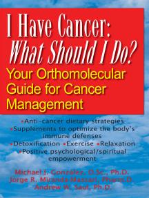 I Have Cancer: What Should I Do?: Your Orthomolecular Guide for Cancer Management