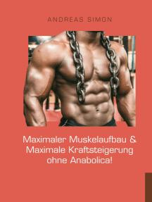 Maximaler Muskelaufbau & Maximale Kraftsteigerung ohne Anabolica!