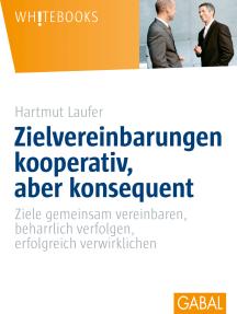 Zielvereinbarungen kooperativ, aber konsequent: Ziele gemeinsam vereinbare, beharrlich verfolgen, erfolgreich verwirklichen