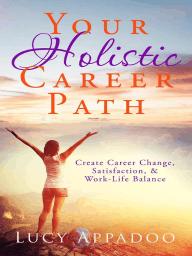 Your Holistic Career Path - Create Career Change, Satisfaction, and Work/Life Balance