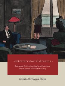 Extraterritorial Dreams: European Citizenship, Sephardi Jews, and the Ottoman Twentieth Century