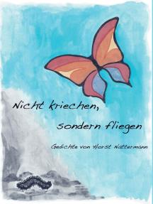 Nicht kriechen sondern fliegen: Gedichte von Horst Nattermann