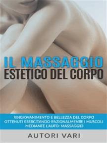 Il massaggio estetico del corpo - Ringiovanimento e Bellezza del Corpo ottenuti esercitando razionalmente i muscoli mediante l'auto–massaggio
