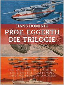 Professor Eggerth - Die Trilogie: Der Wettflug der Nationen / Ein Stern fiel vom Himmel / Land aus Feuer und Wasser
