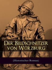 Der Bildschnitzer von Würzburg (Historischer Roman): Die Zeit des Bauernkriegs - Der Aufstand der Würzburger Bürger (Die Geschichte des fränkischen Holzschnitzers Tilman Riemenschneider)