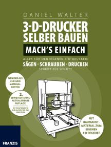 3D-Drucker selber bauen. Machs einfach.: Alles für den eigenen 3-D-Drucker: Sägen - Schrauben - Drucken. Schritt für Schritt.