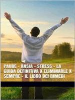 PAURE - ANSIA - STRESS - La Guida Definitiva x Eliminarle x Sempre - Il Libro dei Rimedi