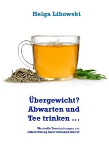 Übergewicht? Abwarten und Tee trinken ...: Wertvolle Teemischungen zur Unterstützung Ihrer Schlankheitskur