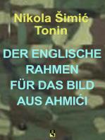 DER ENGLISCHE RAHMEN FÜR DAS BILD AUS AHMIĆI
