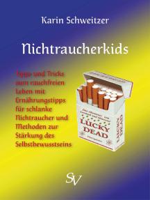 Nichtraucherkids: Tipps und Tricks zum rauchfreien Leben mit Ernährungstipps für schlanke Nichtraucher und Methoden zur Stärkung des Selbstbewusstseins