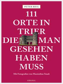 111 Orte in Trier, die man gesehen haben muss: Reiseführer