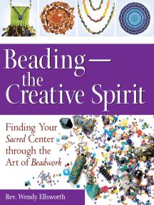 Beading—The Creative Spirit: Finding Your Sacred Center through the Art of Beadwork
