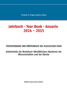 Jahrbuch · Year Book · Anuario 2014 - 2015: Textdatenbank und Wörterbuch des Klassischen Maya