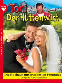 Toni der Hüttenwirt 100 – Heimatroman: Die Hochzeit unseres besten Freundes