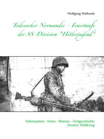 """Todesacker Normandie - Feuertaufe der SS-Division """"Hitlerjugend"""": Information - Fotos - Roman - Zeitgeschichte Zweiter Weltkrieg"""