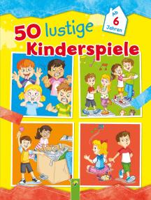 50 lustige Kinderspiele: Ab 6 Jahren