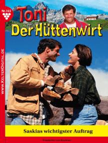 Toni der Hüttenwirt 103 – Heimatroman: Saskias wichtigster Auftrag