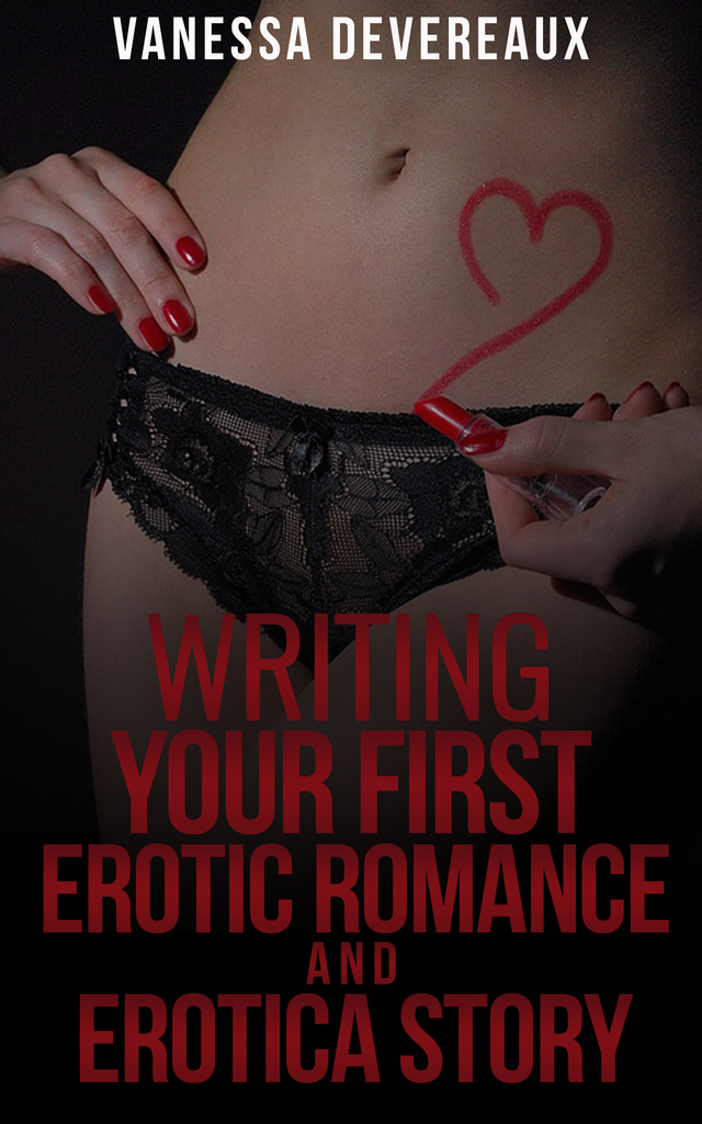 Writing Your First Erotic Romance and Erotica Story by Vanessa Devereaux by  Vanessa Devereaux - Read Online