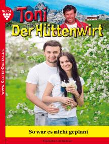 Toni der Hüttenwirt 104 – Heimatroman: So war es nicht geplant