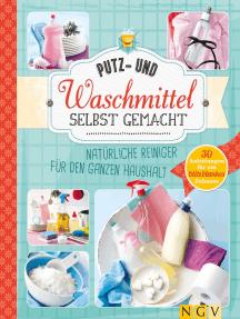 Putz- und Waschmittel selbst gemacht: Natürliche Reiniger für den ganzen Haushalt - 30 Anleitungen für ein blitzblankes Zuhause