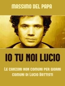 Io Tu Noi Lucio: Le canzoni non comuni per i giorni comuni di Lucio Battisti